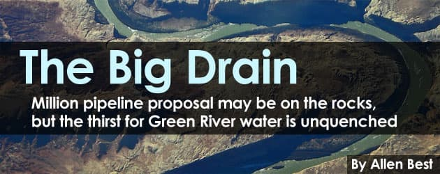 The Big Drain: Million pipeline proposal may be on the rocks, but the thirst for Green River water is unquenched