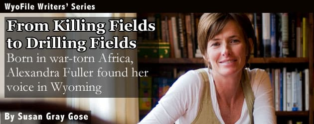 From Killing Fields to the Drilling Fields: Born in war-torn Africa, Alexandra Fuller found her voice in Wyoming