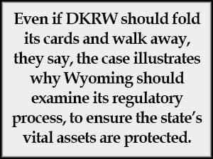 Even if DKRW should fold its cards and walk away, they say, the case illustrates why Wyoming should examine its regulatory process, to ensure the state's vital assets are protected.