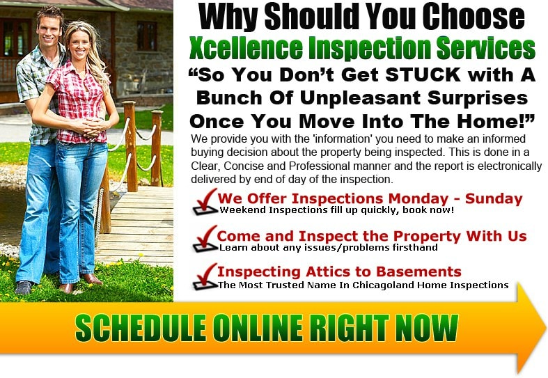 Why should you choose Xcellence Inspection Services? So you don't get stuck with a bunch of unpleasant surprises once you move into the home. We provide you with the information you need to make an informed buying decision about the property being inspected. This is done in a Clear, Concise and Professional manner and the report is electronically delivered by end of the day of the inspection. We offer inspections Monday - Sunday. Weekend inspections fill up quickly, Book Now! We want you to come and inspect the property with us. Learn about any issues or problems firsthand. We are inspecting Attics to Basements and are the most trusted name in Chicagoland home inspections. Serving the southwestern suburbs of Chicago and the surround area.