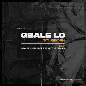 Stubborn Beatz – Gbale Lo Ft. Lyta & Picazo