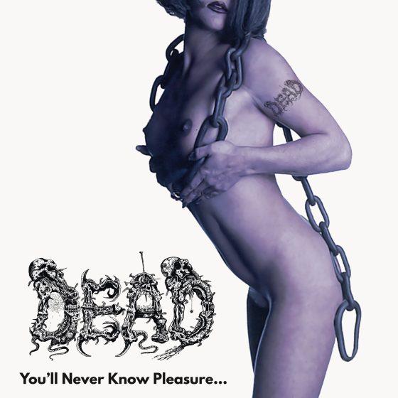 "DEAD ""You'll Never Know Pleasure..."""