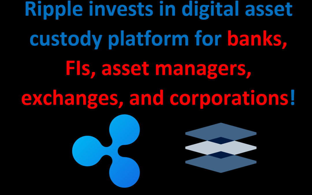 Ripple invests in digital asset custody platform for banks, FIs, asset managers, exchanges, and corporations