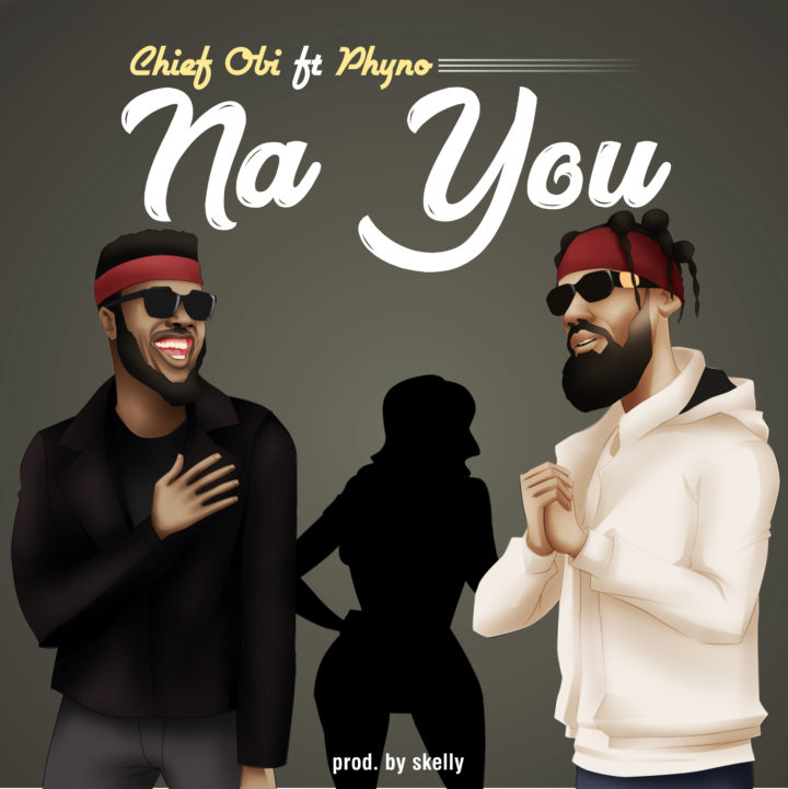 Download Music: Chief Obi ft. Phyno – Na You