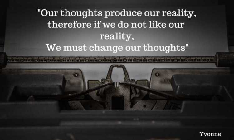 Our thoughts produce our reality...