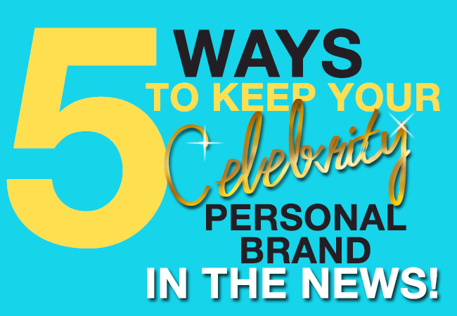 5 ways to keep your celebrity personal brand in the news!