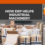 How ERP helps Industrial Machinery manufacturing sector