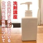 【洗剤講座】台所洗剤に使われている合成界面活性剤について