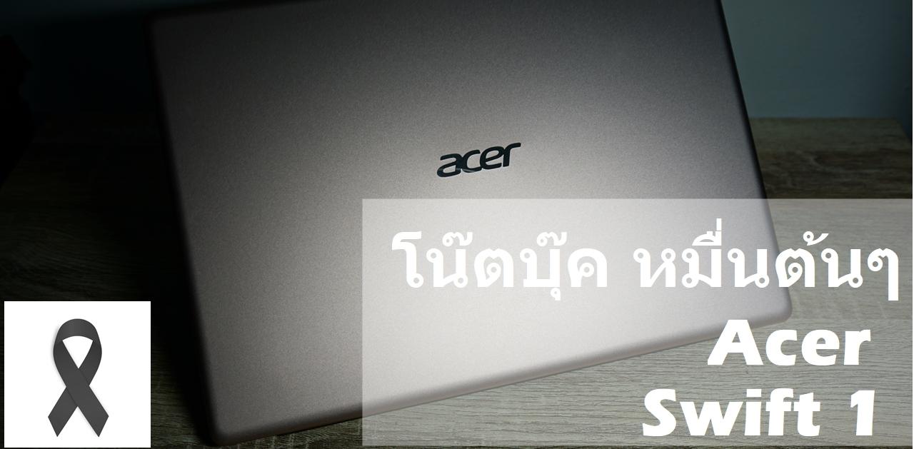 ลองใช้จริง ไม่อิงสเปค : 7 วัน ใช้งานจริง Acer Swift 1 โน๊ตบุคระดับเริ่มต้นสำหรับทุกคน