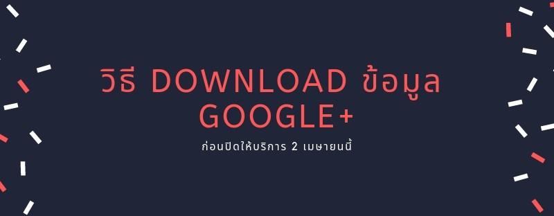 วิธี Download ข้อมูล Google+ (บุคคล) ก่อนปิดให้บริการ 2 เมษายนนี้