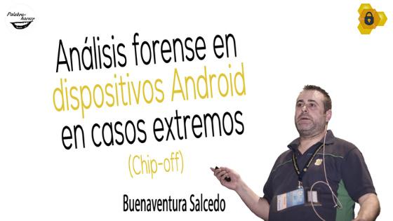 Análisis forense en dispositivos Android en casos extremos Chip-off, charla de Buenaventura Salcedo en HoneyCON