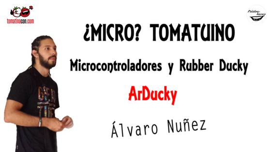 ArDucky ¿Micro? Tomatuino. Microcontroladores y Rubber Ducky charla de Álvaro Nuñez en TomatinaCON