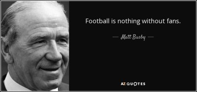 "Sir Matt Busby ""Football is nothing without fans."""