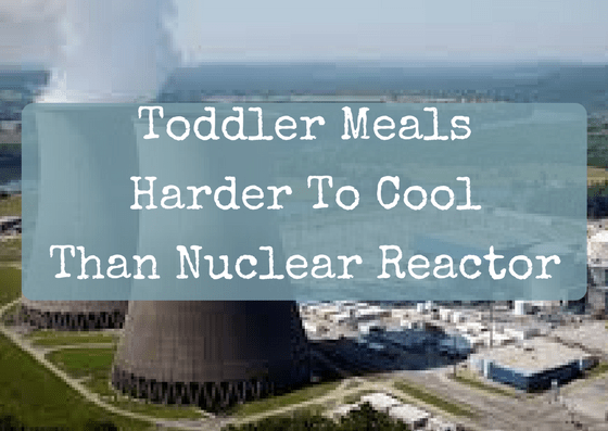 Toddler Meals Harder to Cool Than Nuclear Reactor
