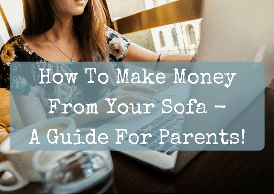 How To Make Money From Your Sofa – A Guide For Parents!