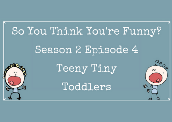 So You Think You're Funny? – Season 2 Episode 4 – Teeny Tiny Toddlers