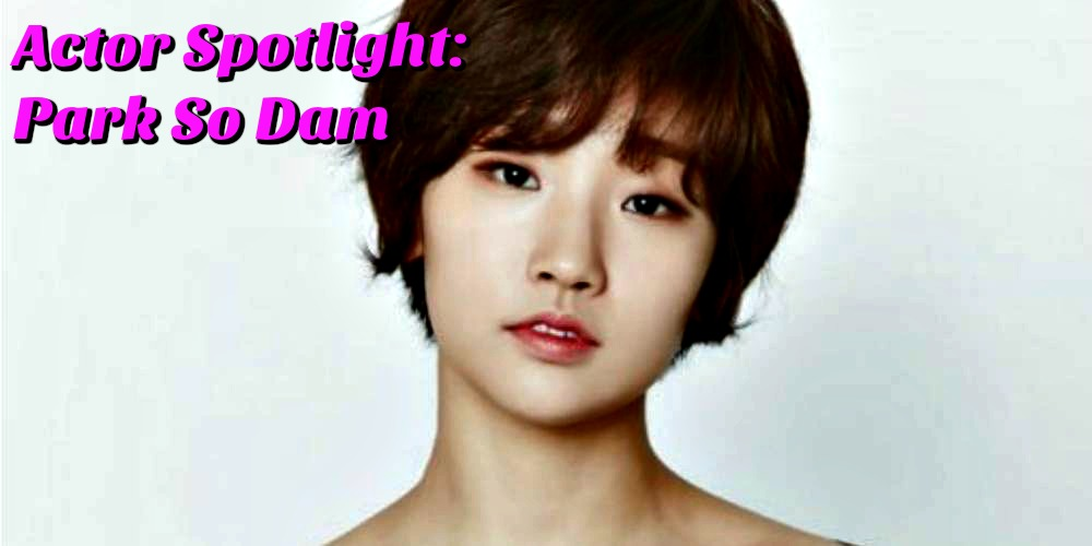 Actor Spotlight: Park So Dam (박소담)