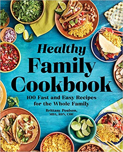 The Healthy Family Cookbook: 100 Fast and Easy Recipes for the Whole Family, by Brittany Poulson, MDA, RDN, CDE, www.yourchoicenutrition.com