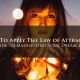 How to Apply the Law of Attraction - Guide To Manifesting Your Dream Life