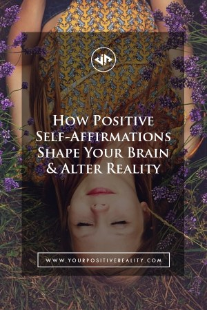 How Positive Self-Affirmations Shape Your Brain & Alter Reality