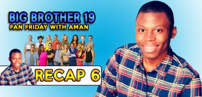 #BB19 Fan Friday:  Aman's Recap 6!