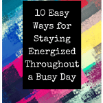 10 Easy Ways for Staying Energized Throughout a Busy Day