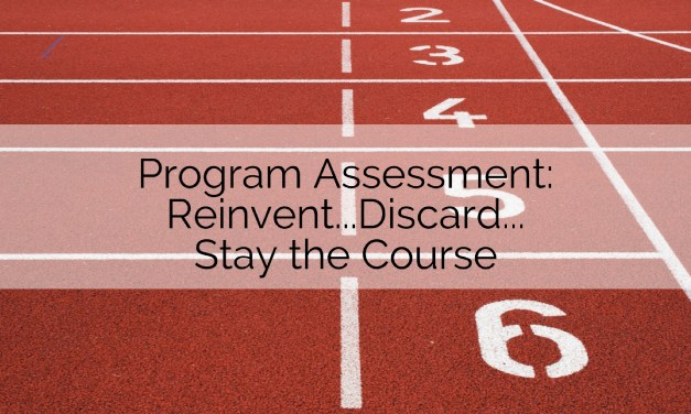 Program Assessment: Reinvent…Discard…Stay the Course