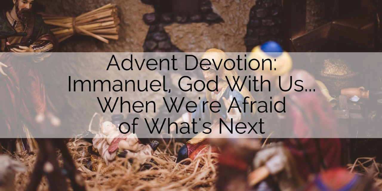 Devotion: Immanuel, God with Us…When We're Afraid of What's Next