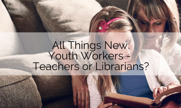 All Things New: Youth Workers – Teachers or Librarians?