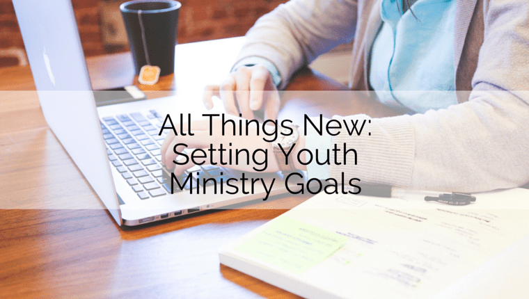 All Things New: Setting Youth Ministry Goals
