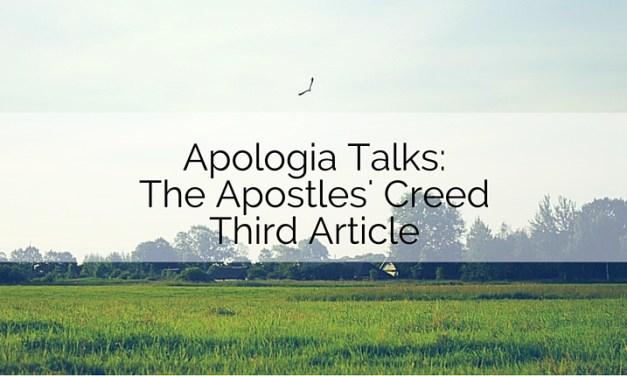 Apologia Talks: The Apostles' Creed Third Article