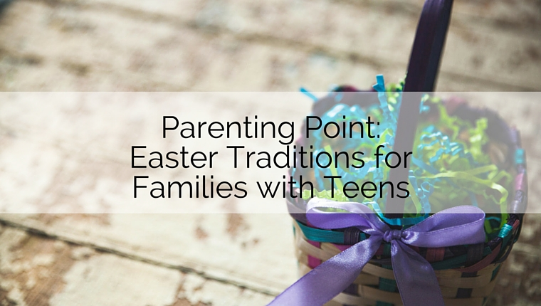 Parenting Point: Easter Traditions for Families with Teens