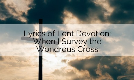 Lyrics of Lent Devotion: When I Survey the Wondrous Cross