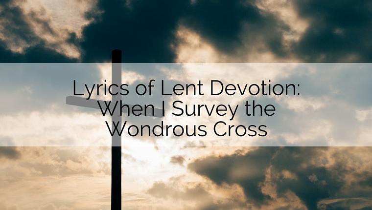Lyrics of Lent Devotion: When I Survey the Wondrous Cross