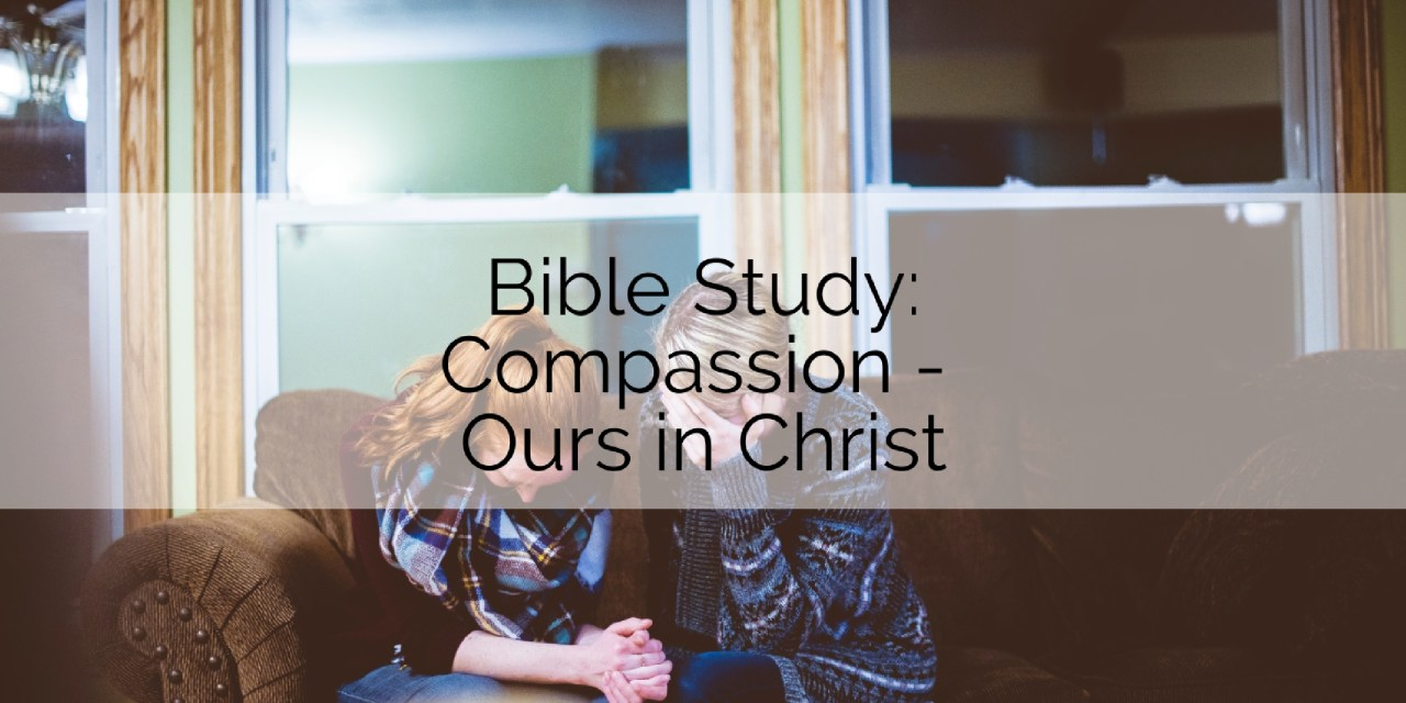 Bible Study: Compassion – Ours in Christ