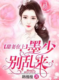 甜妻在上:墨少別亂來(路漫漫)最新章節 無彈窗 全文免費閱讀-言情中文網