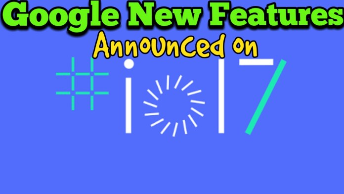 Google I/O 17, New features Announced by Google