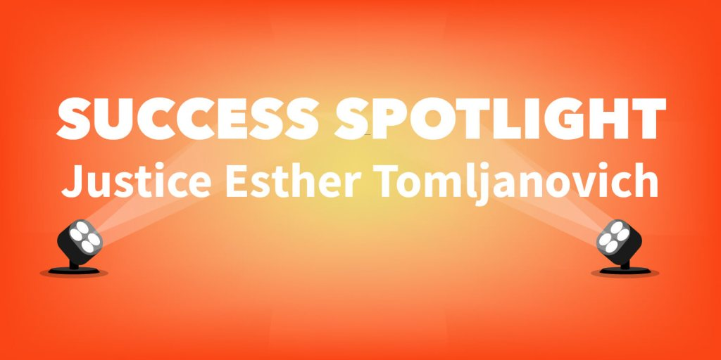 Success Spotlight | Justice Esther Tomljanovich