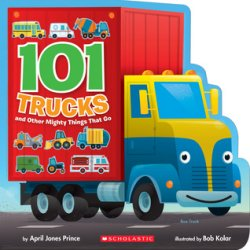 {101 Trucks: And Other Mighty Things That Go: April Jones Prince}