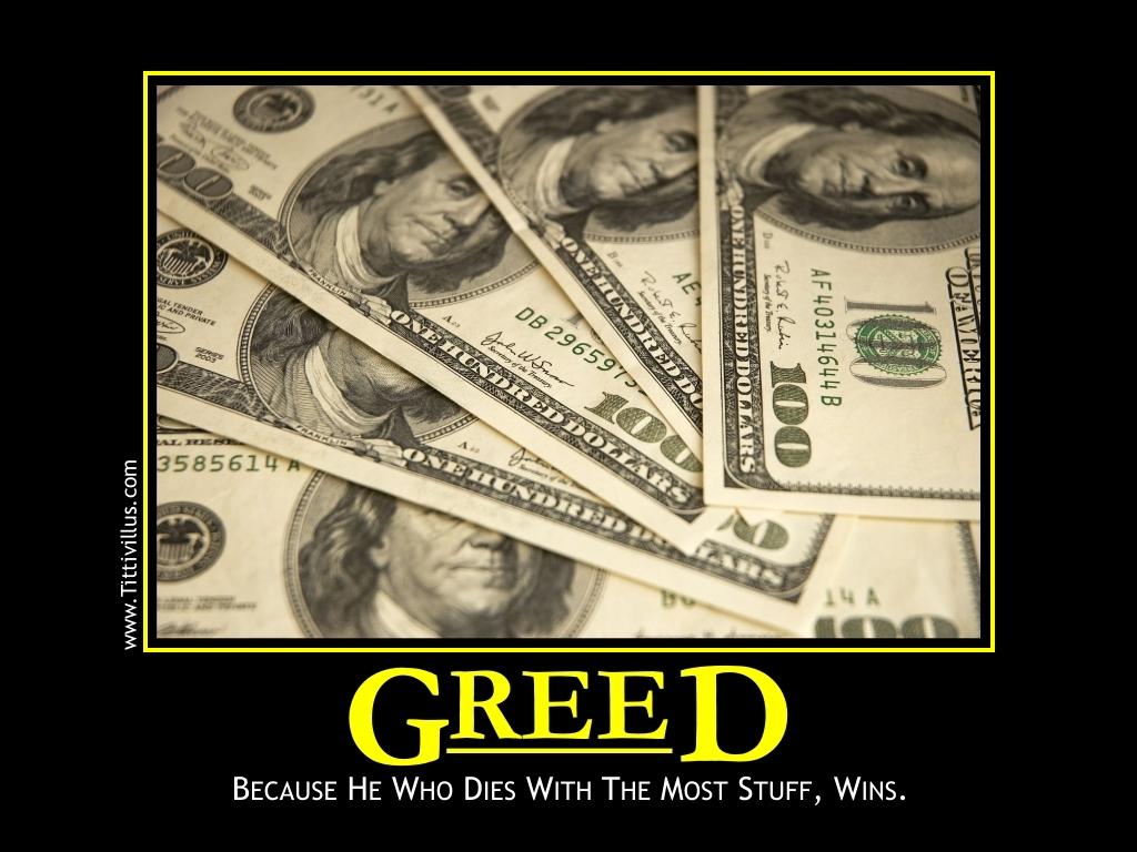 Greed...