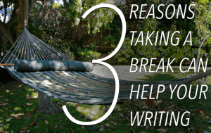 """From The Write Practice """"3 reasons you should take a break from your writing"""
