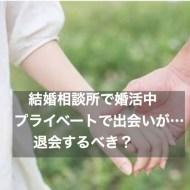 【相談】結婚相談所で婚活中、プライベートで出会いが・・・