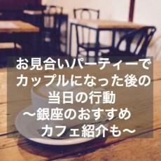 お見合いパーティーでカップルになった当日の行動~銀座のおすすめカフェ紹介も
