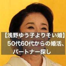 【浅野ゆう子よりそい婚】50代60代からの婚活、パートナー探し