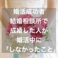 結婚相談所で成婚した婚活成功者が婚活中にしなかったこと