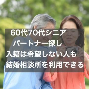 60代・70代のパートナー探し~入籍は希望しない人も結婚相談所を利用できます!