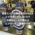 銀座エリアの期間限定イベント:ヒビヤガーデン2019で世界のビールが飲めるビアガーデン開催中です