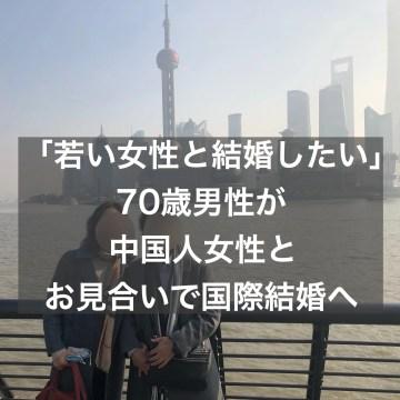 「若い女性と結婚したい」70歳男性が中国人女性とお見合いで国際結婚へ