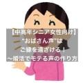 【中年・熟年女性向け】ご縁を遠ざける『おばさん声』~婚活でモテる声の作り方