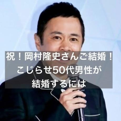 祝!岡村隆史さんご結婚!こじらせ50代男性が結婚するには